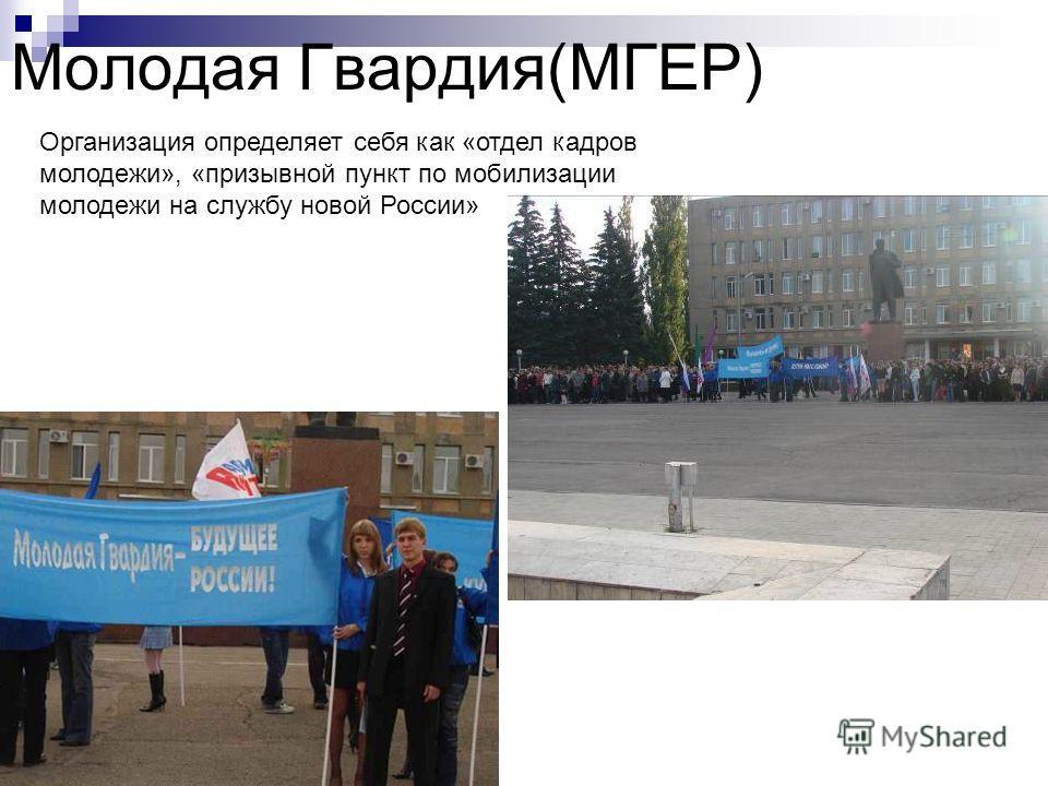 Молодая Гвардия(МГЕР) Организация определяет себя как «отдел кадров молодежи», «призывной пункт по мобилизации молодежи на службу новой России»
