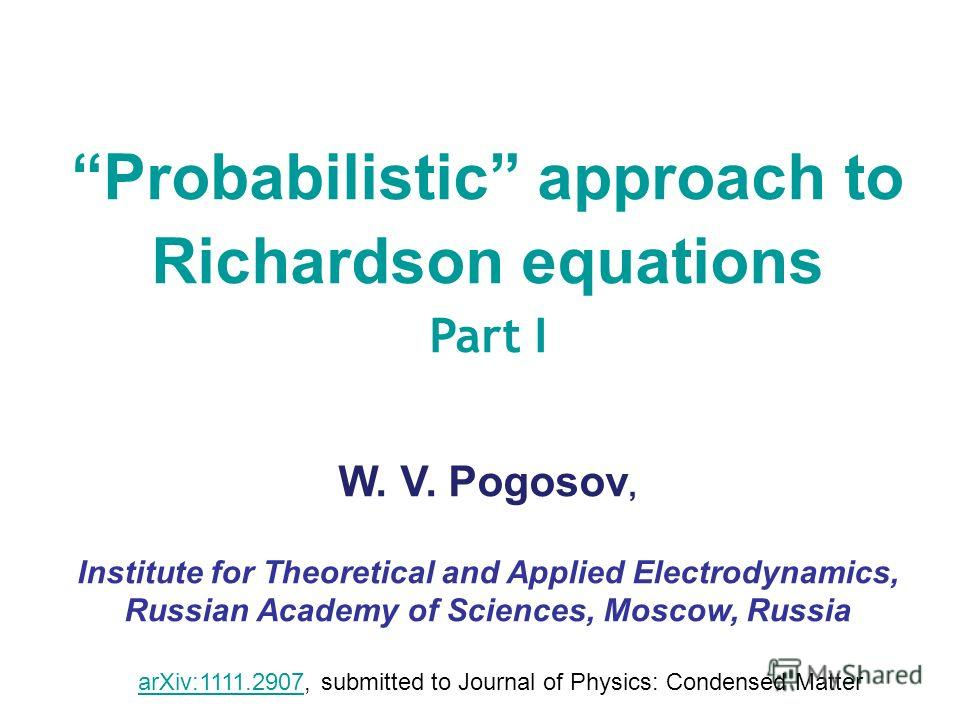 Probabilistic approach to Richardson equations Part I W. V. Pogosov, Institute for Theoretical and Applied Electrodynamics, Russian Academy of Sciences, Moscow, Russia arXiv:1111.2907arXiv:1111.2907, submitted to Journal of Physics: Condensed Matter