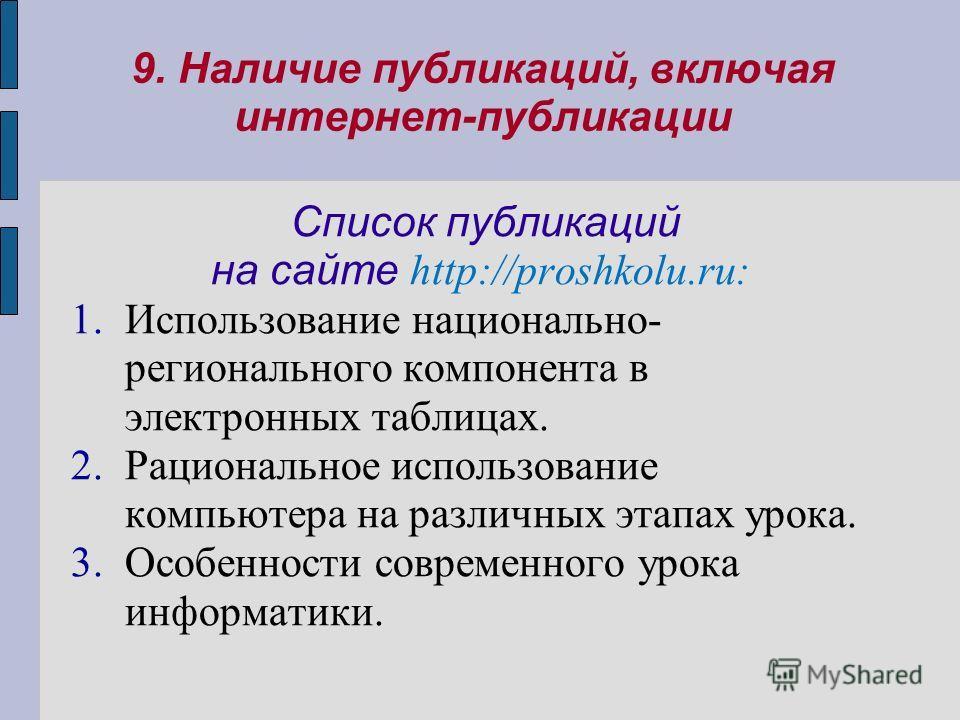 9. Наличие публикаций, включая интернет-публикации Список публикаций на сайте http://proshkolu.ru: 1.Использование национально- регионального компонента в электронных таблицах. 2.Рациональное использование компьютера на различных этапах урока. 3.Особ