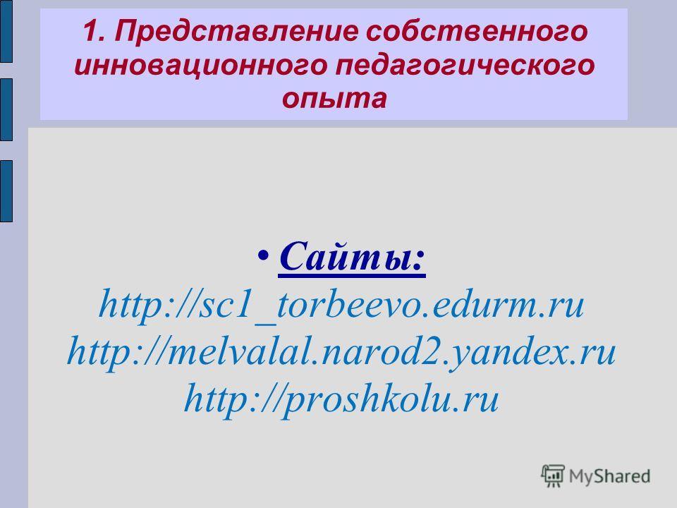 1. Представление собственного инновационного педагогического опыта Сайты: http://sc1_torbeevo.edurm.ru http://melvalal.narod2.yandex.ru http://proshkolu.ru
