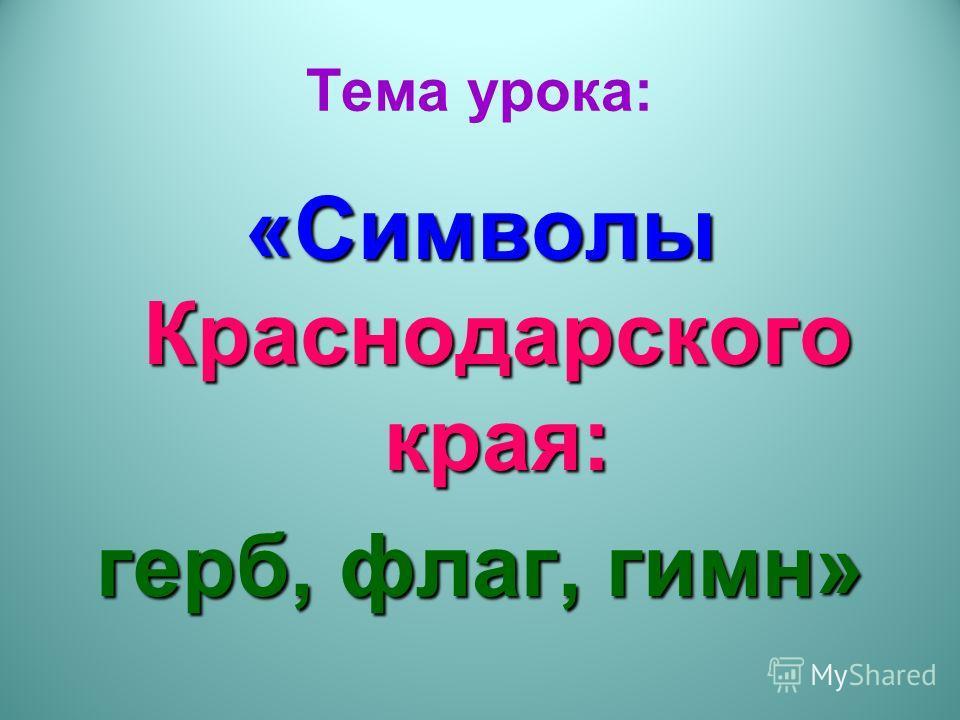 Тема урока: «Символы Краснодарского края: герб, флаг, гимн»