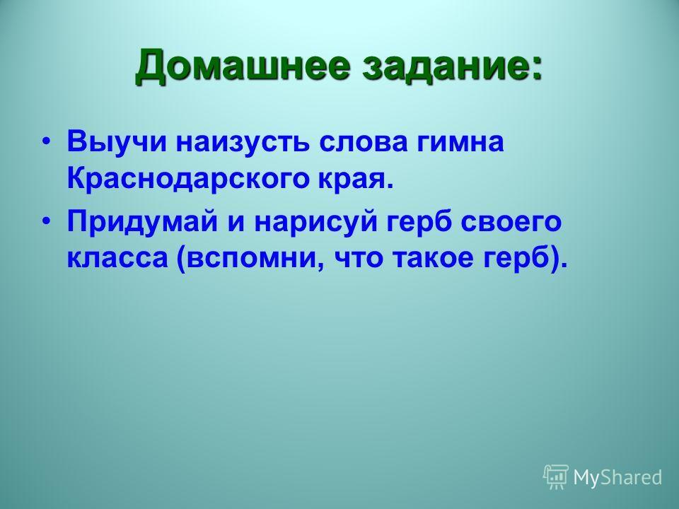 Домашнее задание: Выучи наизусть слова гимна Краснодарского края. Придумай и нарисуй герб своего класса (вспомни, что такое герб).