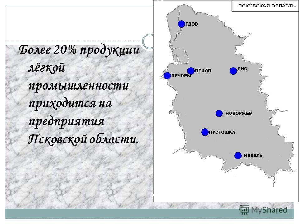 Более 20% продукции лёгкой промышленности приходится на предприятия Псковской области. ПСКОВ ПЕЧОРЫ ДНО НОВОРЖЕВ ПУСТОШКА НЕВЕЛЬ ГДОВ