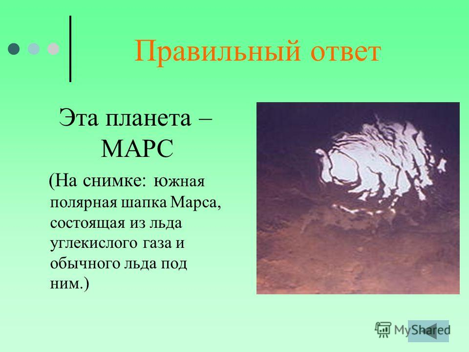 Правильный ответ Эта планета – МАРС (На снимке: ю жная полярная шапка Марса, состоящая из льда углекислого газа и обычного льда под ним.)
