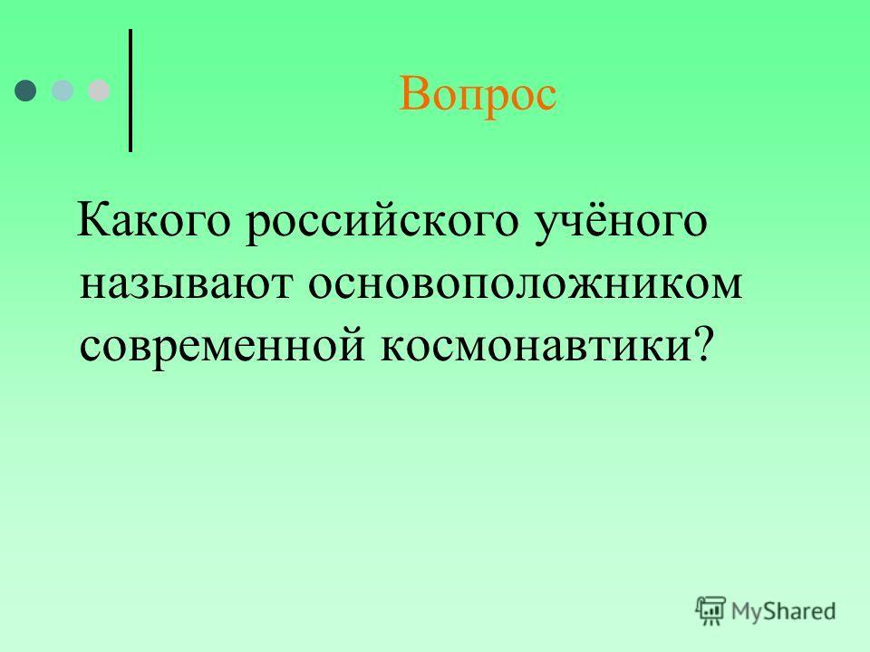 Вопрос Какого российского учёного называют основоположником современной космонавтики?