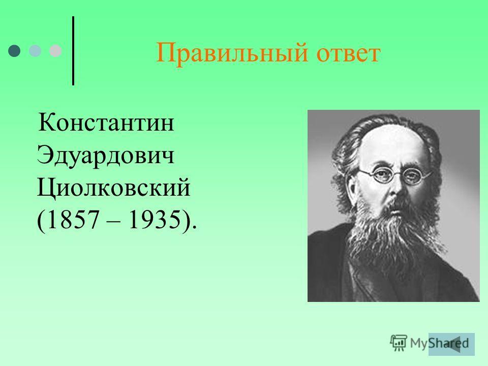 Правильный ответ Константин Эдуардович Циолковский (1857 – 1935).