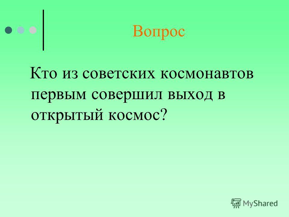 Вопрос Кто из советских космонавтов первым совершил выход в открытый космос?