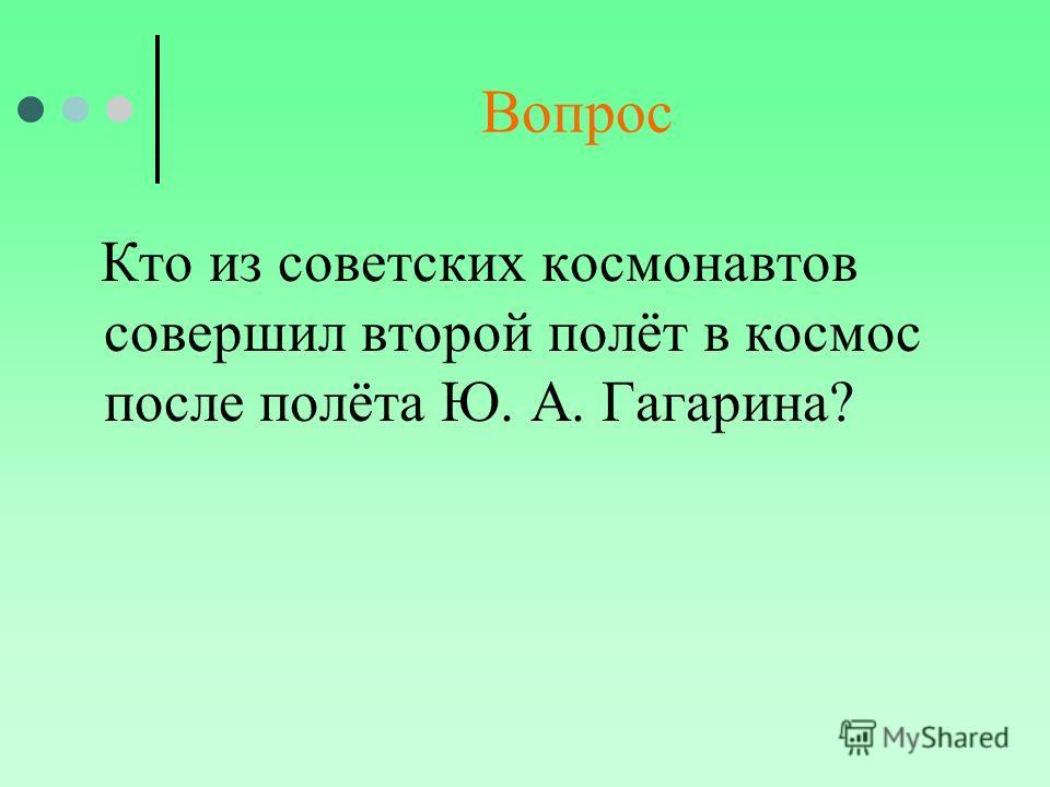 Вопрос Кто из советских космонавтов совершил второй полёт в космос после полёта Ю. А. Гагарина?