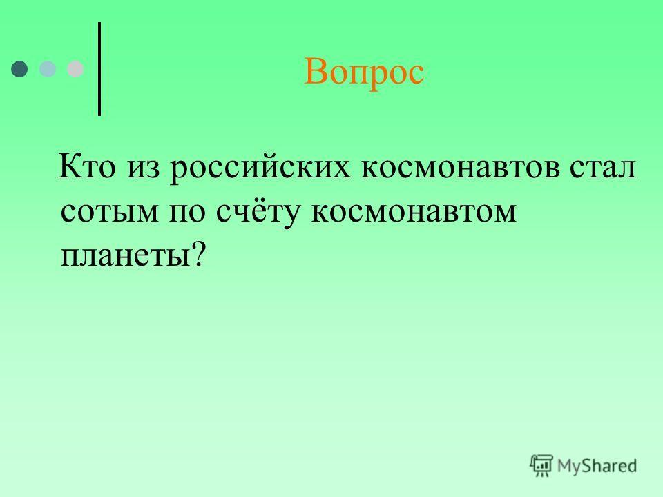 Вопрос Кто из российских космонавтов стал сотым по счёту космонавтом планеты?
