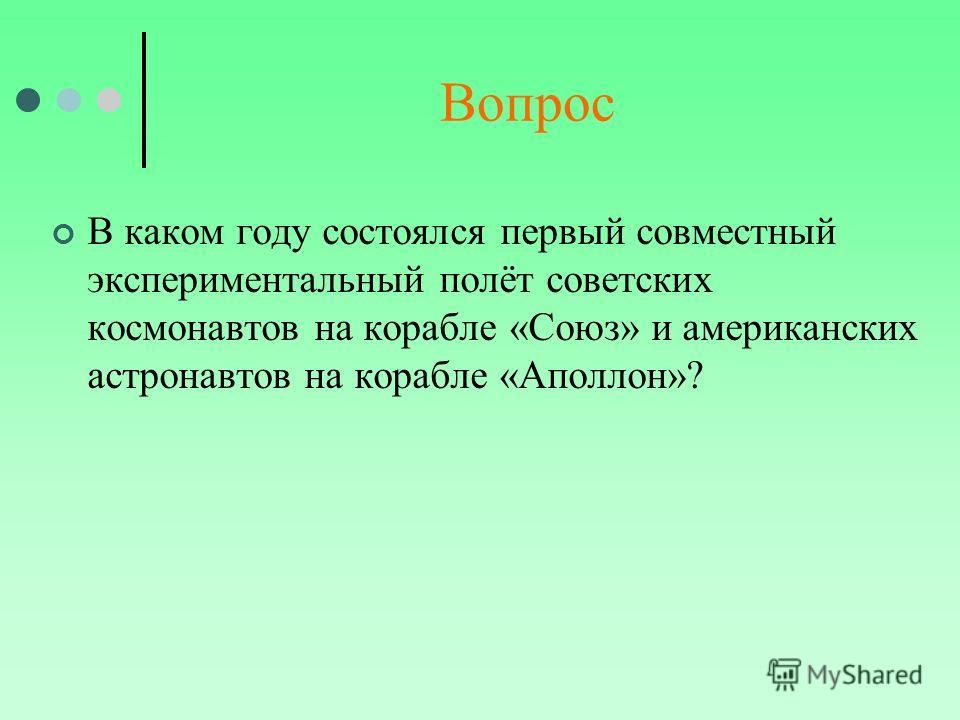 Вопрос В каком году состоялся первый совместный экспериментальный полёт советских космонавтов на корабле «Союз» и американских астронавтов на корабле «Аполлон»?
