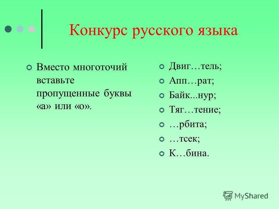 Конкурс русского языка Вместо многоточий вставьте пропущенные буквы «а» или «о». Двиг…тель; Апп…рат; Байк...нур; Тяг…тение; …рбита; …тсек; К…бина.