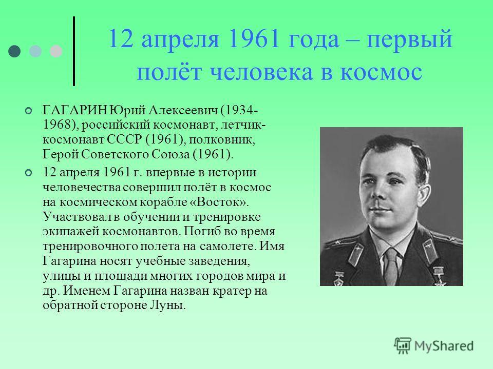 12 апреля 1961 года – первый полёт человека в космос ГАГАРИН Юрий Алексеевич (1934- 1968), российский космонавт, летчик- космонавт СССР (1961), полковник, Герой Советского Союза (1961). 12 апреля 1961 г. впервые в истории человечества совершил полёт