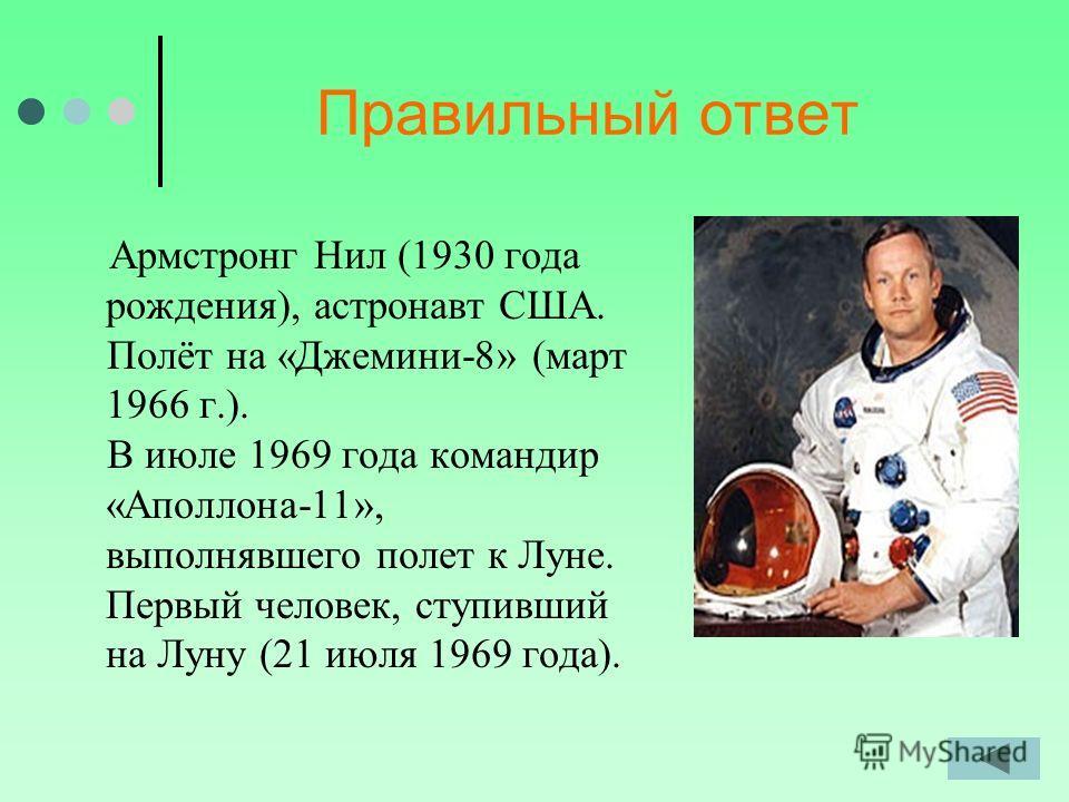 Правильный ответ Армстронг Нил (1930 года рождения), астронавт США. Полёт на «Джемини-8» (март 1966 г.). В июле 1969 года командир «Аполлона-11», выполнявшего полет к Луне. Первый человек, ступивший на Луну (21 июля 1969 года).