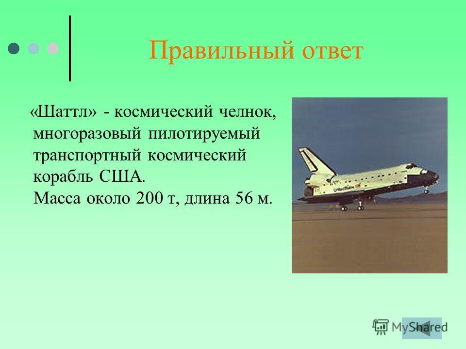 Правильный ответ «Шаттл» - космический челнок, многоразовый пилотируемый транспортный космический корабль США. Масса около 200 т, длина 56 м.