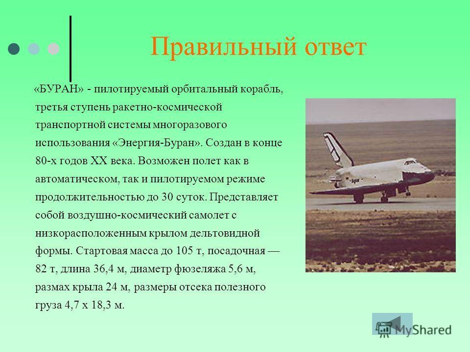 Правильный ответ «БУРАН» - пилотируемый орбитальный корабль, третья ступень ракетно-космической транспортной системы многоразового использования «Энергия-Буран». Создан в конце 80-х годов XX века. Возможен полет как в автоматическом, так и пилотируем