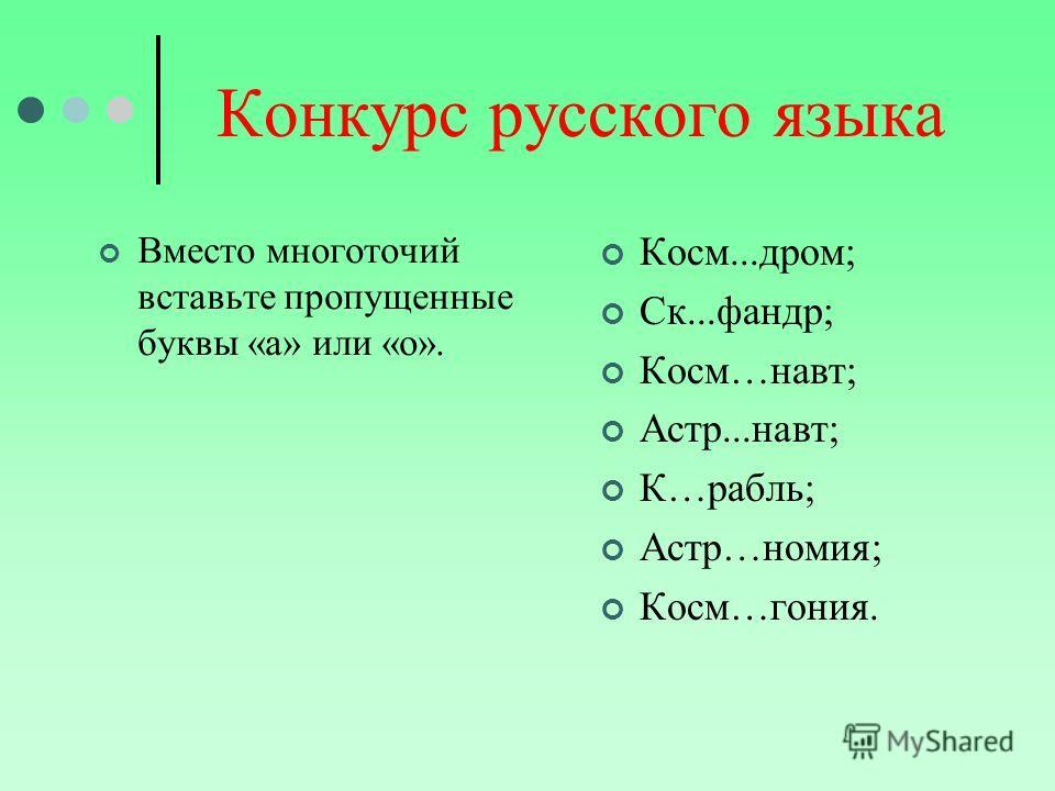 Конкурс русского языка Вместо многоточий вставьте пропущенные буквы «а» или «о». Косм...дром; Ск...фандр; Косм…навт; Астр...навт; К…рабль; Астр…номия; Косм…гония.