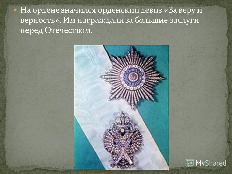 На ордене значился орденский девиз «За веру и верность». Им награждали за большие заслуги перед Отечеством.