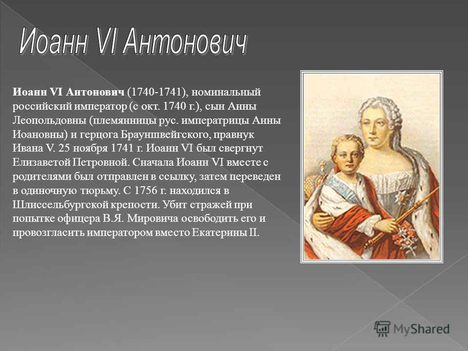 Иоанн VI Антонович (1740-1741), номинальный российский император (с окт. 1740 г.), сын Анны Леопольдовны (племянницы рус. императрицы Анны Иоановны) и герцога Брауншвейгского, правнук Ивана V. 25 ноября 1741 г. Иоанн VI был свергнут Елизаветой Петров