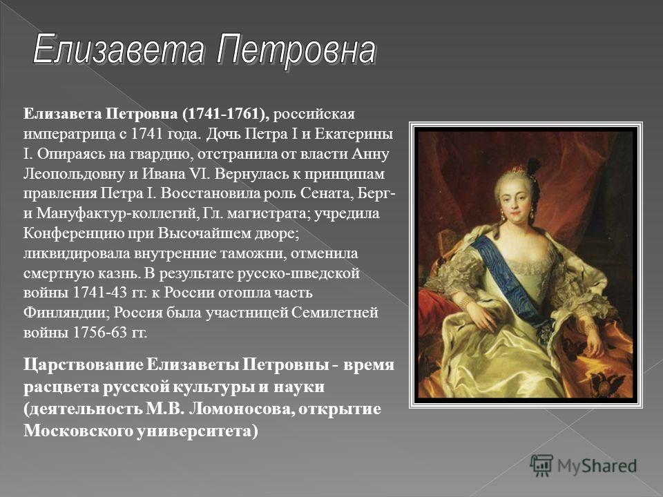 Елизавета Петровна (1741-1761), российская императрица с 1741 года. Дочь Петра I и Екатерины I. Опираясь на гвардию, отстранила от власти Анну Леопольдовну и Ивана VI. Вернулась к принципам правления Петра I. Восстановила роль Сената, Берг- и Мануфак