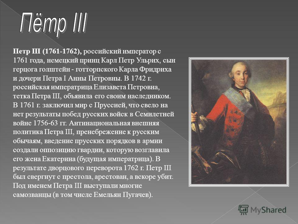Петр III (1761-1762), российский император с 1761 года, немецкий принц Карл Петр Ульрих, сын герцога голштейн - готторпского Карла Фридриха и дочери Петра I Анны Петровны. В 1742 г. российская императрица Елизавета Петровна, тетка Петра III, объявила