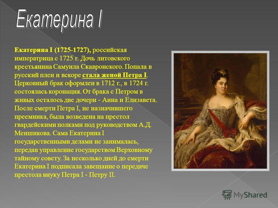 Екатерина I (1725-1727), российская императрица с 1725 г. Дочь литовского крестьянина Самуила Скавронского. Попала в русский плен и вскоре стала женой Петра I. Церковный брак оформлен в 1712 г., в 1724 г. состоялась коронация. От брака с Петром в жив