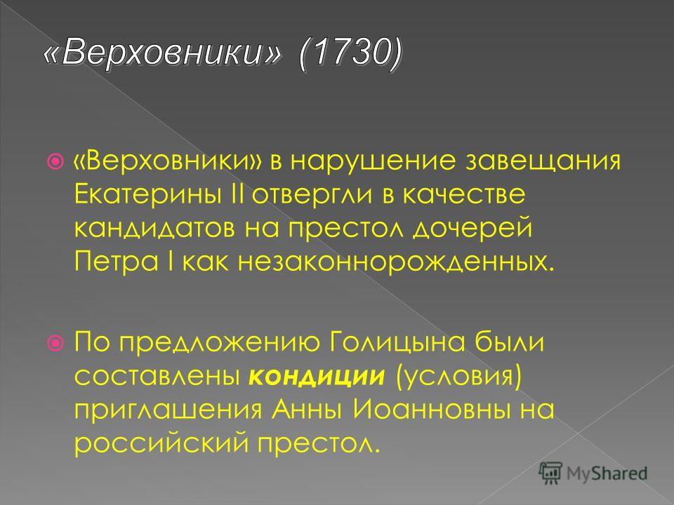 «Верховники» в нарушение завещания Екатерины II отвергли в качестве кандидатов на престол дочерей Петра I как незаконнорожденных. По предложению Голицына были составлены кондиции (условия) приглашения Анны Иоанновны на российский престол.