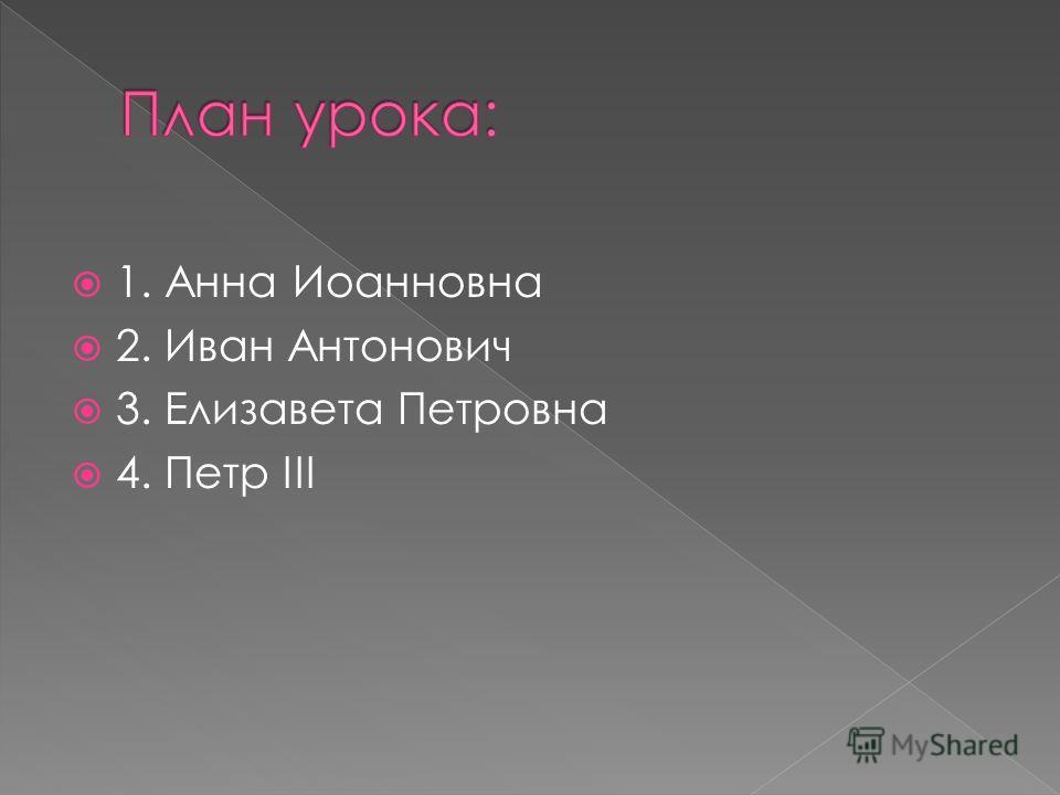 1. Анна Иоанновна 2. Иван Антонович 3. Елизавета Петровна 4. Петр III