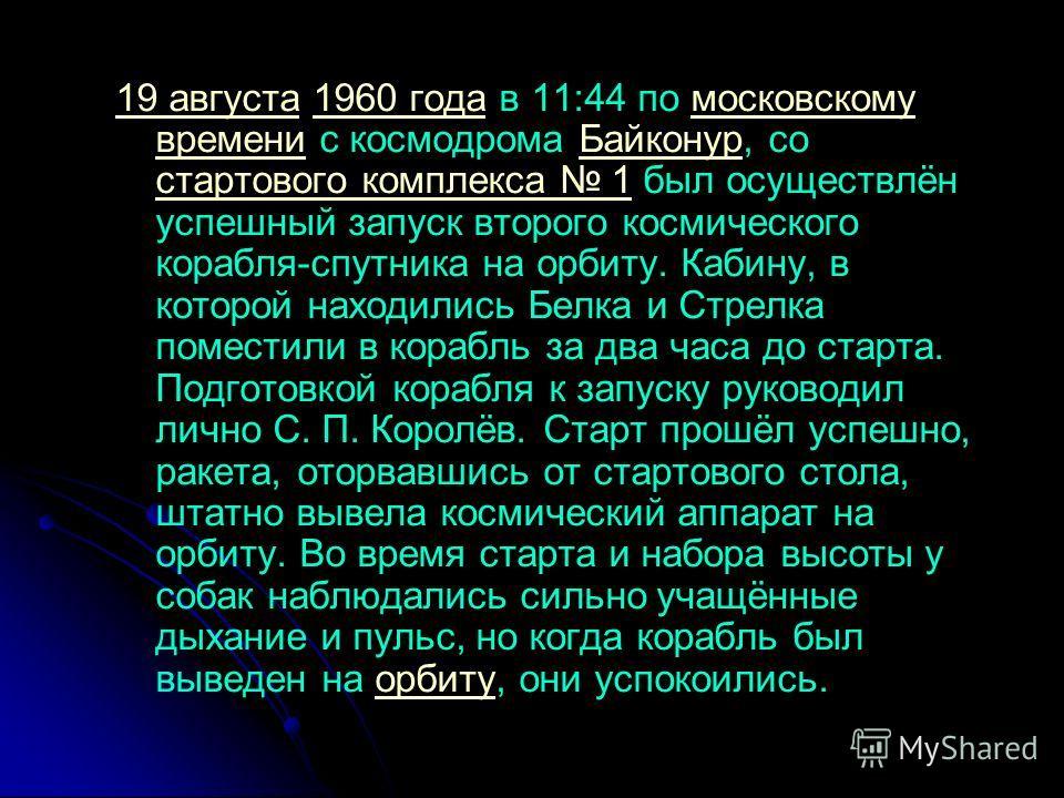 19 августа19 августа 1960 года в 11:44 по московскому времени с космодрома Байконур, со стартового комплекса 1 был осуществлён успешный запуск второго космического корабля-спутника на орбиту. Кабину, в которой находились Белка и Стрелка поместили в к