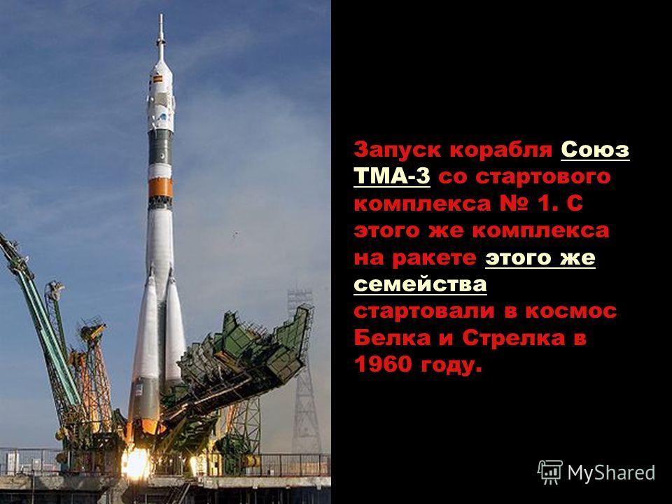 Запуск корабля Союз ТМА-3 со стартового комплекса 1. С этого же комплекса на ракете этого же семейства стартовали в космос Белка и Стрелка в 1960 году.Союз ТМА-3этого же семейства