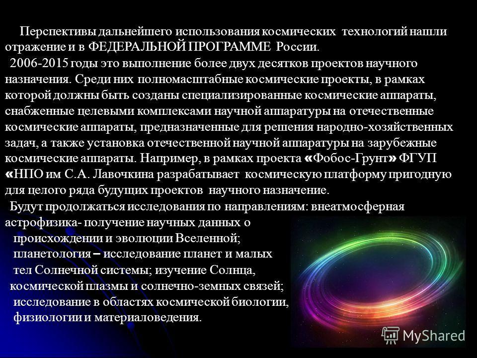 Перспективы дальнейшего использования космических технологий нашли отражение и в ФЕДЕРАЛЬНОЙ ПРОГРАММЕ России. 2006-2015 годы это выполнение более двух десятков проектов научного назначения. Среди них полномасштабные космические проекты, в рамках кот
