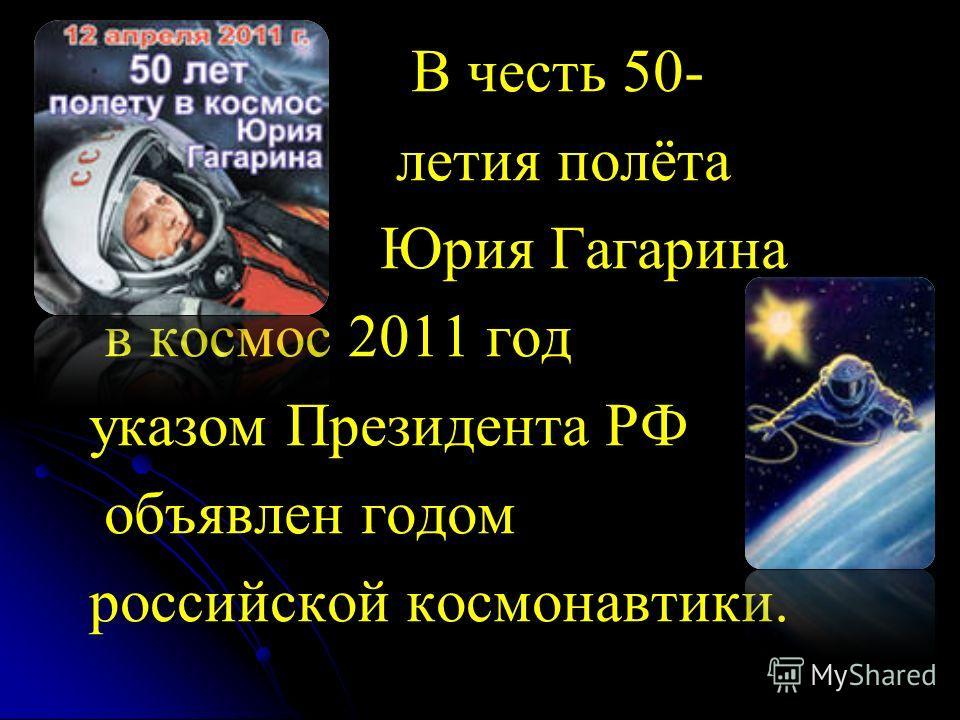 В честь 50- летия полёта Юрия Гагарина в космос 2011 год указом Президента РФ объявлен годом российской космонавтики.