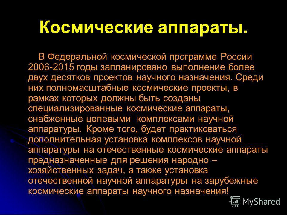 Космические аппараты. В Федеральной космической программе России 2006-2015 годы запланировано выполнение более двух десятков проектов научного назначения. Среди них полномасштабные космические проекты, в рамках которых должны быть созданы специализир