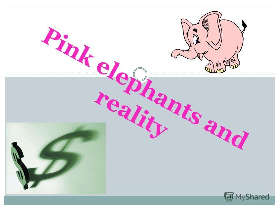 Pink elephants and reality