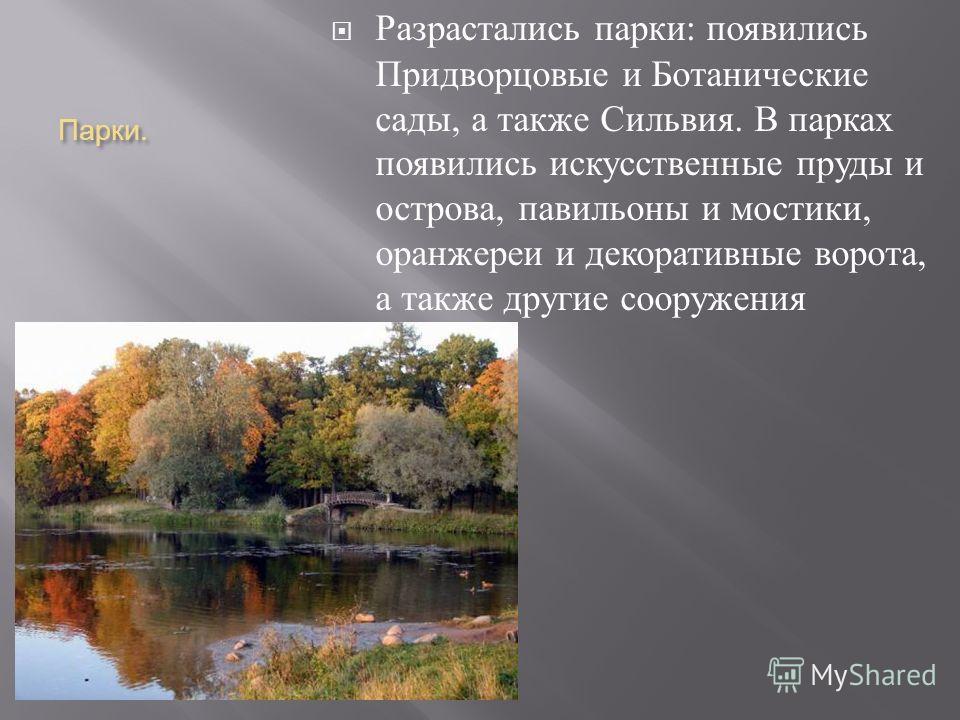 Парки. Разрастались парки : появились Придворцовые и Ботанические сады, а также Сильвия. В парках появились искусственные пруды и острова, павильоны и мостики, оранжереи и декоративные ворота, а также другие сооружения