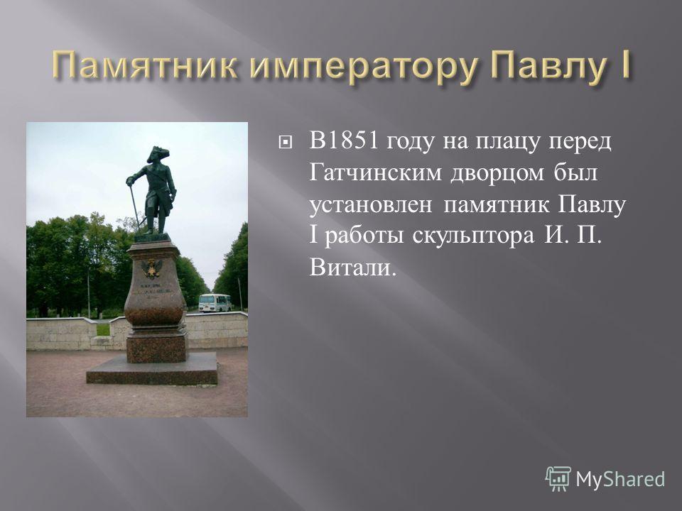 В 1851 году на плацу перед Гатчинским дворцом был установлен памятник Павлу I работы скульптора И. П. Витали.