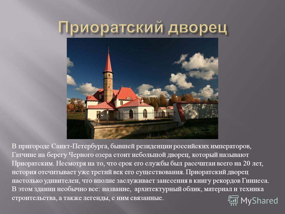 В пригороде Санкт - Петербурга, бывшей резиденции российских императоров, Гатчине на берегу Черного озера стоит небольшой дворец, который называют Приоратским. Несмотря на то, что срок его службы был рассчитан всего на 20 лет, история отсчитывает уже