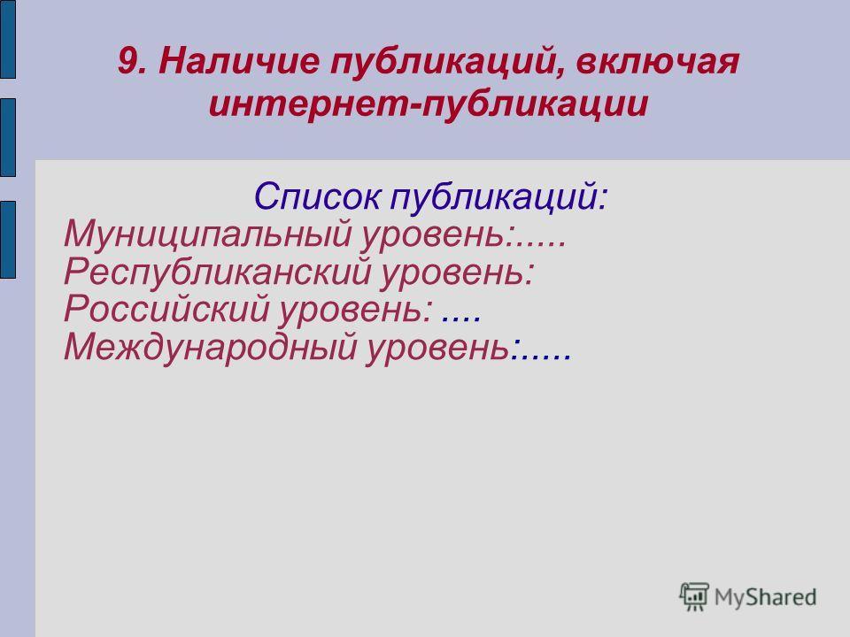 Список публикаций: Муниципальный уровень:..... Республиканский уровень: Российский уровень:.... Международный уровень:..... 9. Наличие публикаций, включая интернет-публикации