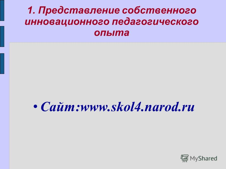1. Представление собственного инновационного педагогического опыта Сайт:www.skol4.narod.ru