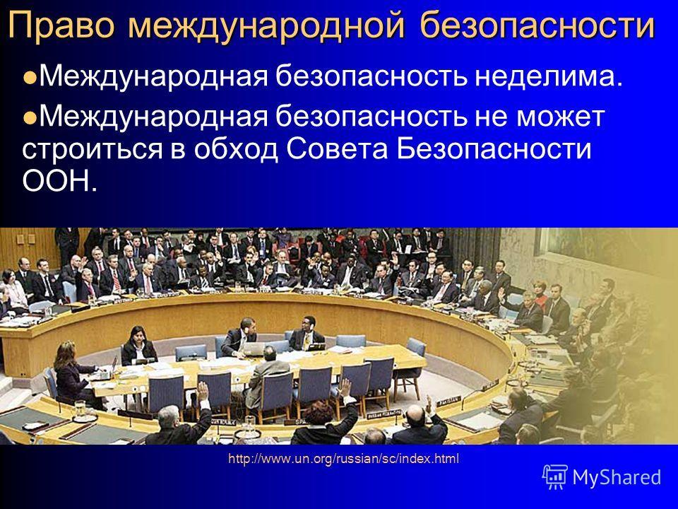 Право международной безопасности Международная безопасность неделима. Международная безопасность не может строиться в обход Совета Безопасности ООН. http://www.un.org/russian/sc/index.html