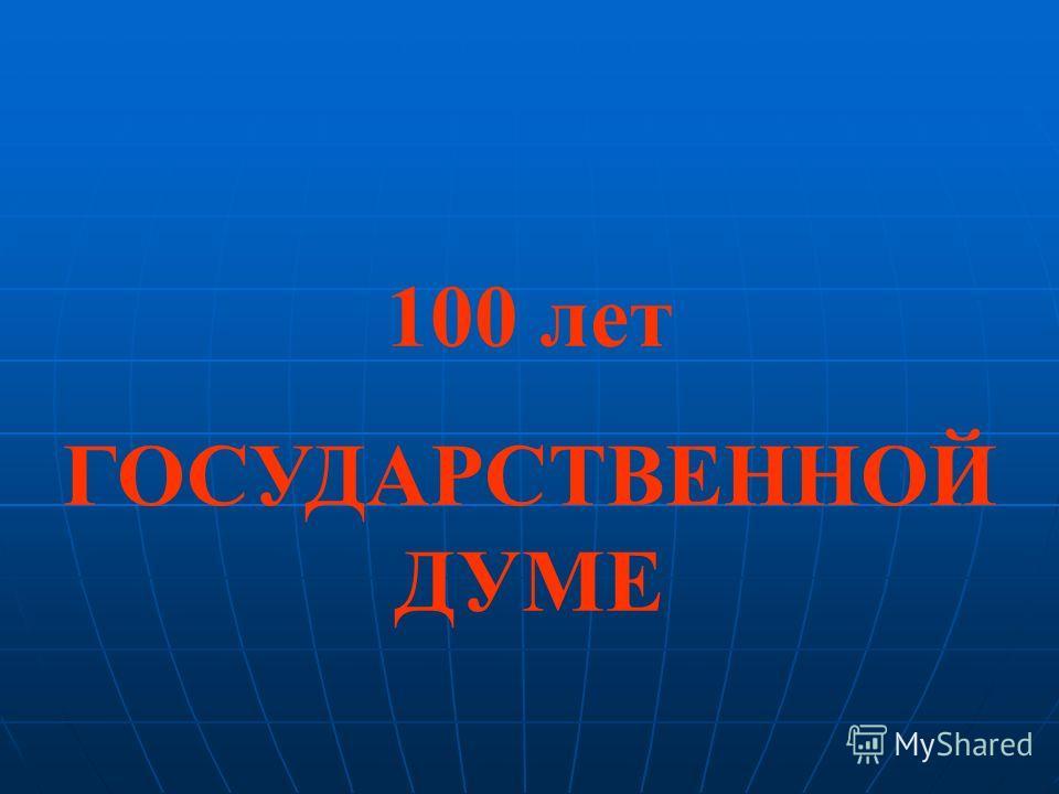 100 лет ГОСУДАРСТВЕННОЙ ДУМЕ