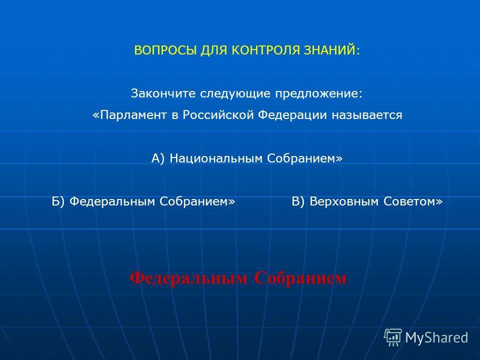ВОПРОСЫ ДЛЯ КОНТРОЛЯ ЗНАНИЙ: Закончите следующие предложение: «Парламент в Российской Федерации называется А) Национальным Собранием» Б) Федеральным Собранием»В) Верховным Советом» Федеральным Собранием