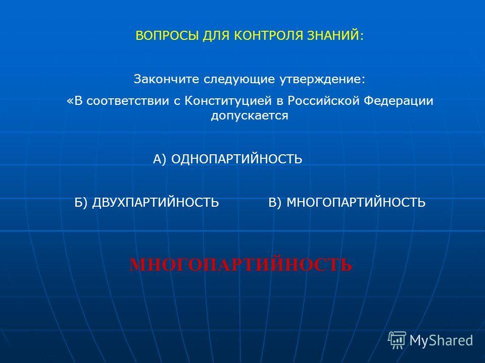 ВОПРОСЫ ДЛЯ КОНТРОЛЯ ЗНАНИЙ: Закончите следующие утверждение: «В соответствии с Конституцией в Российской Федерации допускается А) ОДНОПАРТИЙНОСТЬ Б) ДВУХПАРТИЙНОСТЬВ) МНОГОПАРТИЙНОСТЬ МНОГОПАРТИЙНОСТЬ