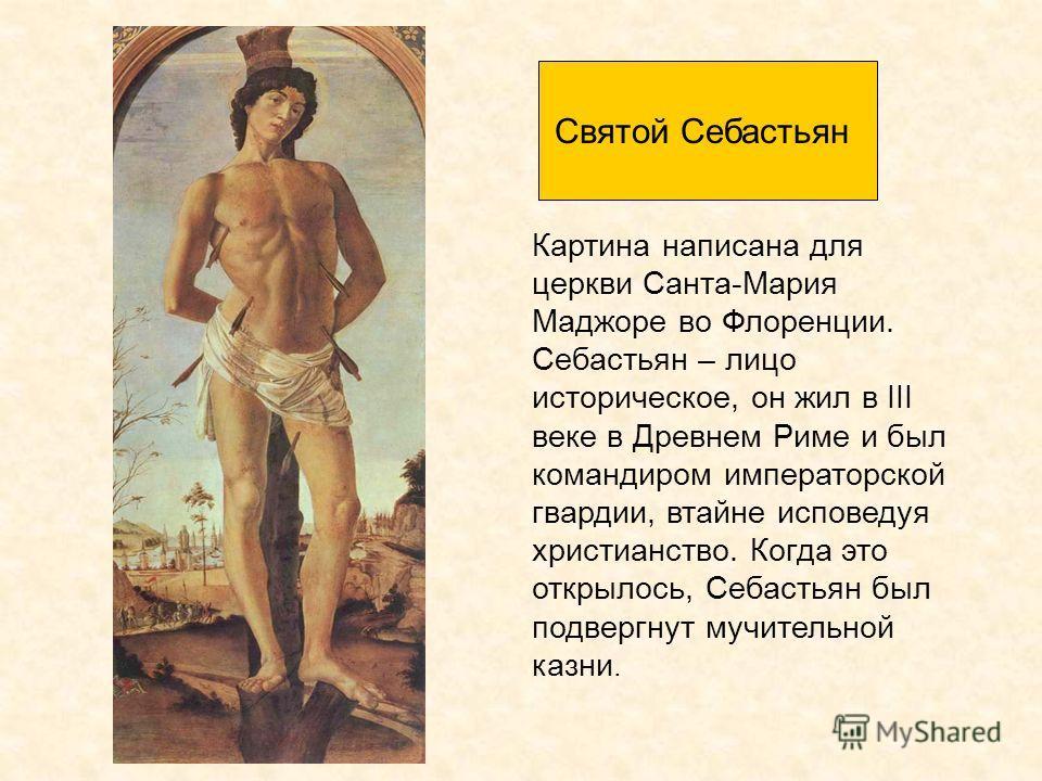 Картина написана для церкви Санта-Мария Маджоре во Флоренции. Себастьян – лицо историческое, он жил в III веке в Древнем Риме и был командиром императорской гвардии, втайне исповедуя христианство. Когда это открылось, Себастьян был подвергнут мучител