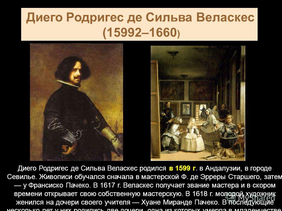 Диего Родригес де Сильва Веласкес (15992–1660 ) Диего Родригес де Сильва Веласкес родился в 1599 г. в Андалузии, в городе Севилье. Живописи обучался сначала в мастерской Ф. де Эрреры Старшего, затем у Франсиско Пачеко. В 1617 г. Веласкес получает зва