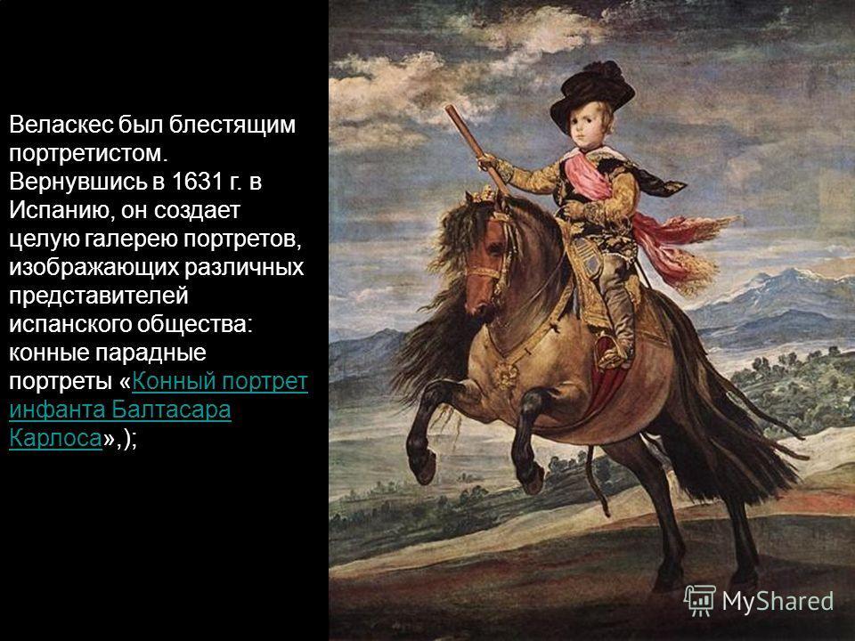 Веласкес был блестящим портретистом. Вернувшись в 1631 г. в Испанию, он создает целую галерею портретов, изображающих различных представителей испанского общества: конные парадные портреты «Конный портрет инфанта Балтасара Карлоса»,);Конный портрет и