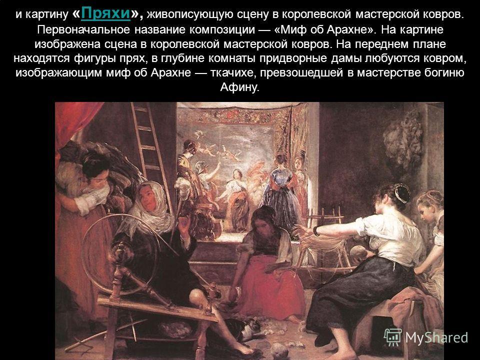 и картину «Пряхи», живописующую сцену в королевской мастерской ковров. Первоначальное название композиции «Миф об Арахне». На картине изображена сцена в королевской мастерской ковров. На переднем плане находятся фигуры прях, в глубине комнаты придвор