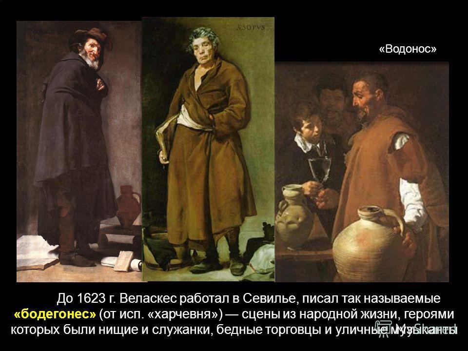 До 1623 г. Веласкес работал в Севилье, писал так называемые «бодегонес» (от исп. «харчевня») сцены из народной жизни, героями которых были нищие и служанки, бедные торговцы и уличные музыканты «Водонос»