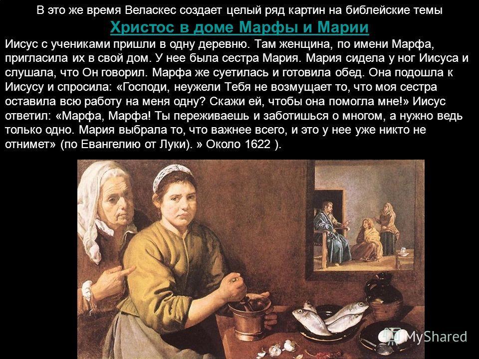 В это же время Веласкес создает целый ряд картин на библейские темы Христос в доме Марфы и Марии Христос в доме Марфы и Марии Иисус с учениками пришли в одну деревню. Там женщина, по имени Марфа, пригласила их в свой дом. У нее была сестра Мария. Мар