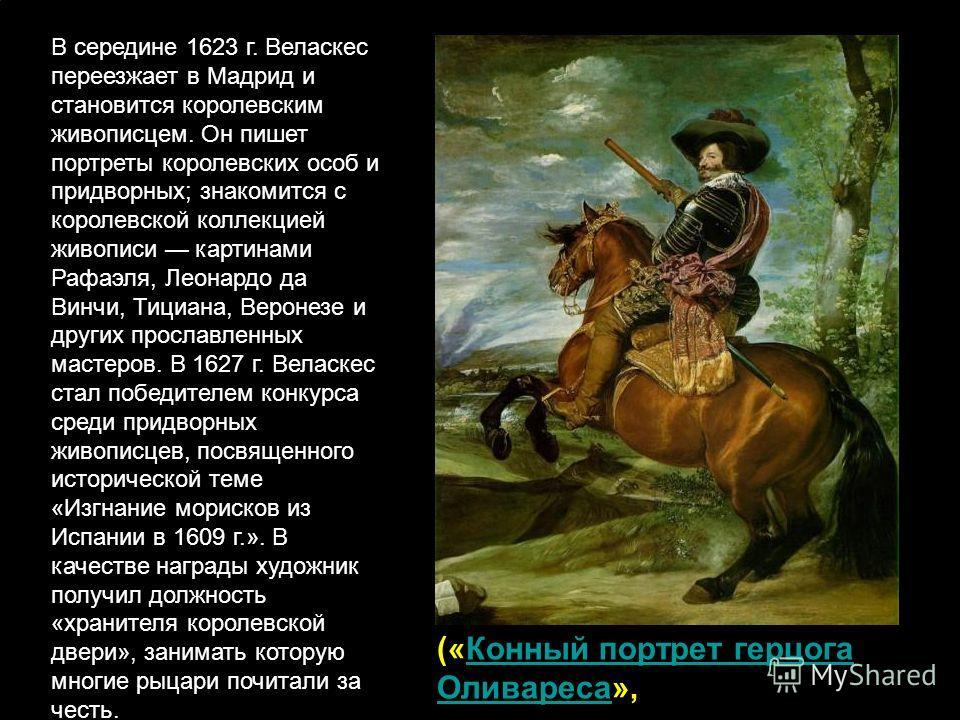 В середине 1623 г. Веласкес переезжает в Мадрид и становится королевским живописцем. Он пишет портреты королевских особ и придворных; знакомится с королевской коллекцией живописи картинами Рафаэля, Леонардо да Винчи, Тициана, Веронезе и других просла