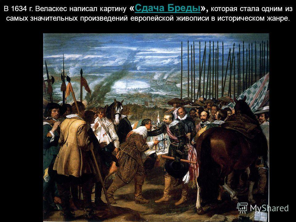 В 1634 г. Веласкес написал картину «Сдача Бреды», которая стала одним из самых значительных произведений европейской живописи в историческом жанре.Сдача Бреды